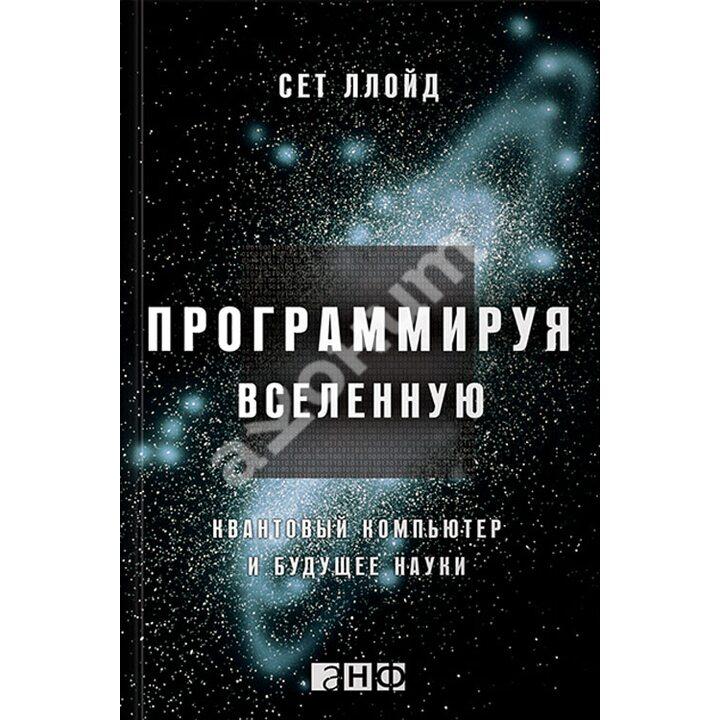 Программируя Вселенную. Квантовый компьютер и будущее науки - Сет Ллойд (978-5-91671-324-4)