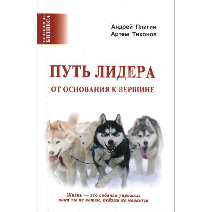 Путь лидера. От основания к вершине - Андрей Плигин, Артем Тихонов (978-5-903881-64-2)