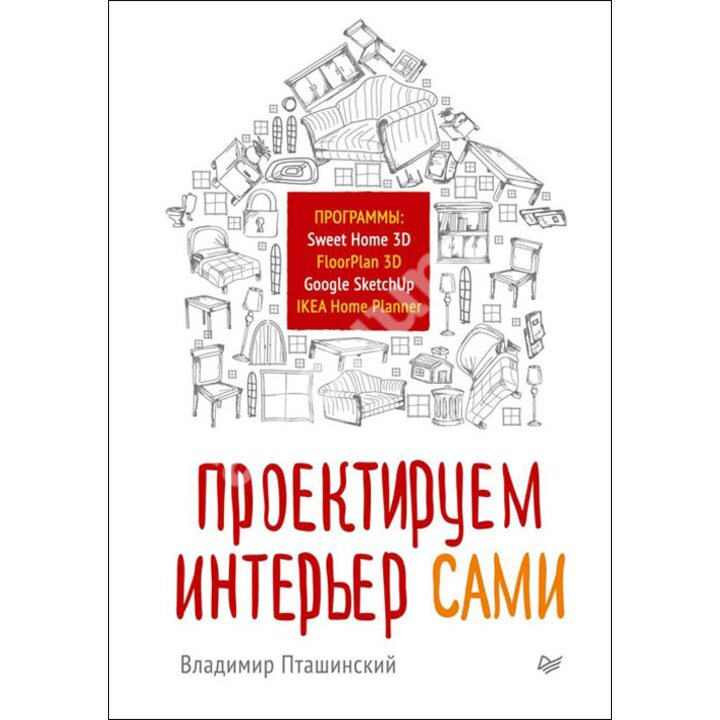 Проектируем интерьер сами. Sweet Home 3D, FloorPlan 3D, Google SketchUp и IKEA Home Planner - Владимир Пташинский (978-5-496-00826-6)