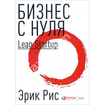 Бізнес з нуля . Метод Lean Startup для швидкого тестування ідей і вибору бізнес - моделі