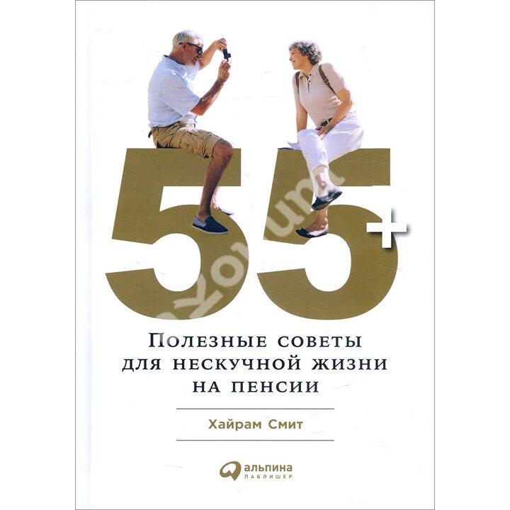 55+. Полезные советы для нескучной жизни на пенсии - Хайрам Смит (978-5-9614-6540-2)