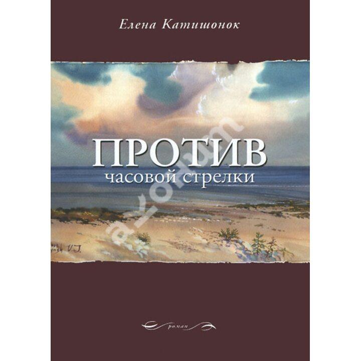 Против часовой стрелки - Елена Катишонок (978-5-9691-1541-5)
