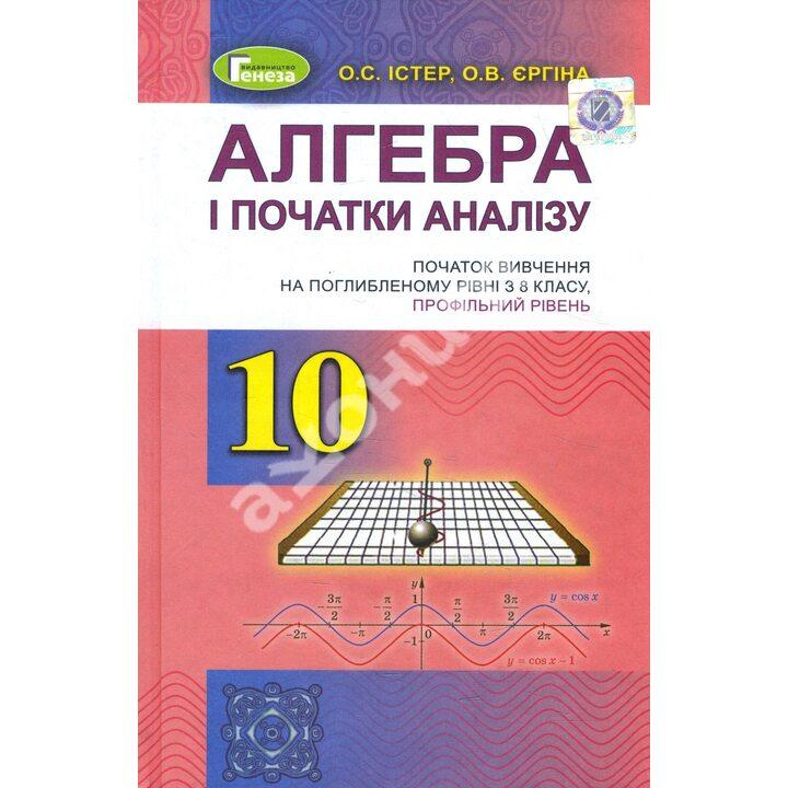 Алгебра і початки аналізу 10 клас. Початок вивчення на поглибленому рівні з 8 класу. Профільний рівень - Оксана Єргіна, Олександр Істер (978-966-11-0955-0)