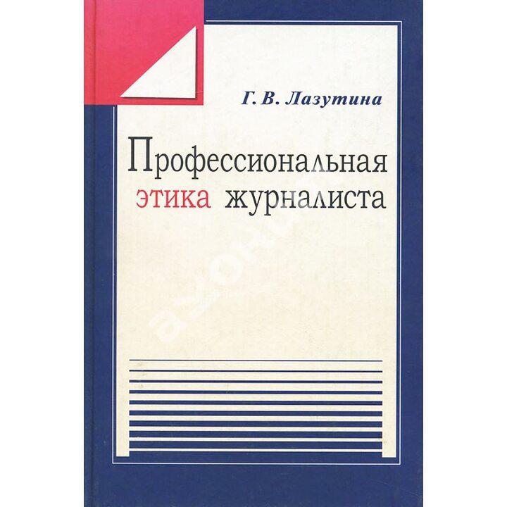 Профессиональная этика журналиста - Галина Лазутина (978-5-7567-0384-5)