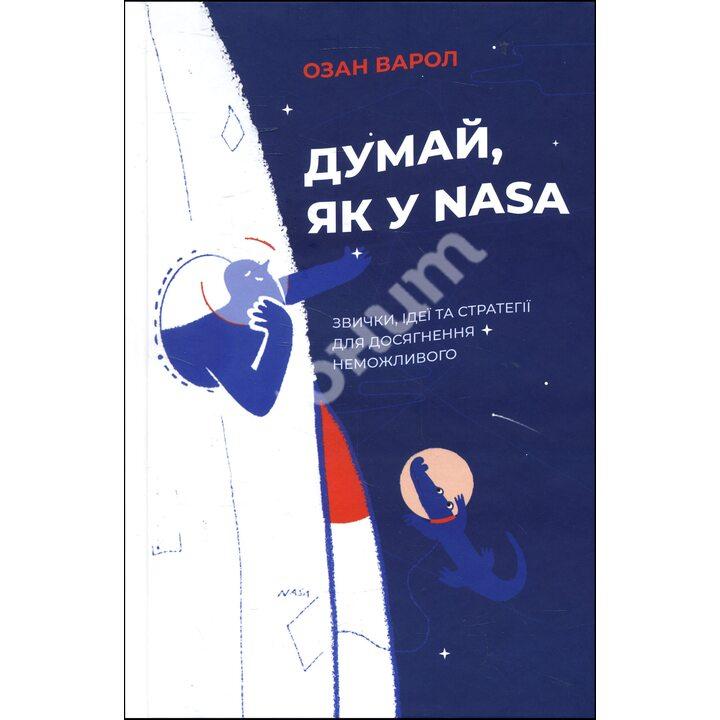 Думай, як у NASA: звички, ідеї та стратегії для досягнення неможливого - Озан Варол (978-617-7544-72-1)