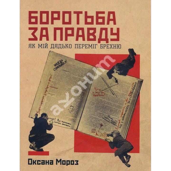 Боротьба за правду. Як мій дядько переміг брехню - Оксана Мороз (978-617-7544-78-3)