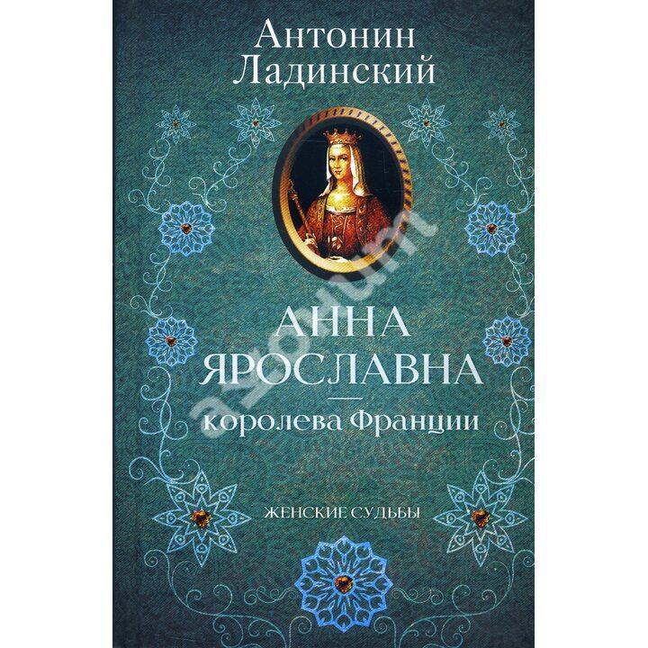 Анна Ярославна - королева Франції - Антонин Ладинский (978-617-12-8087-8)