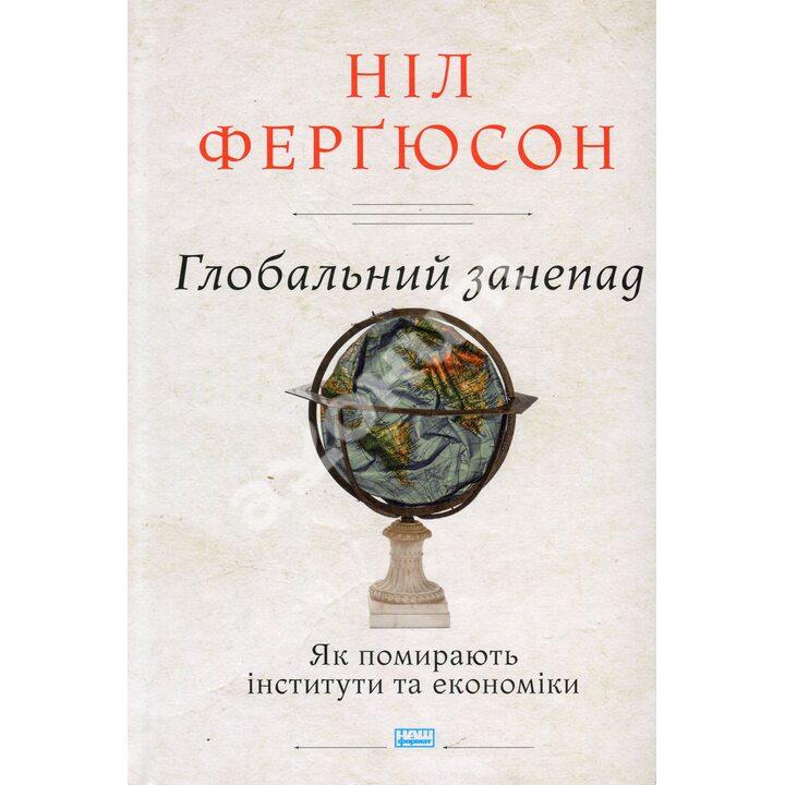 Глобальний занепад. Як помирають інститути та економіки - Ніл Фергюсон (978-617-7863-33-4)