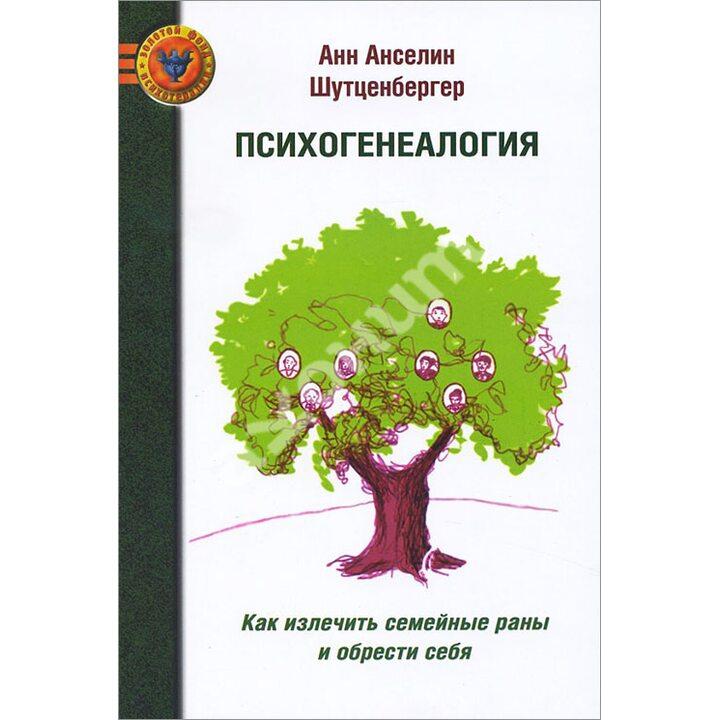 Психогенеалогия. Как излечить семейные раны и обрести себя - Анн Анселин Шутценбергер (978-5-903182-74-9)