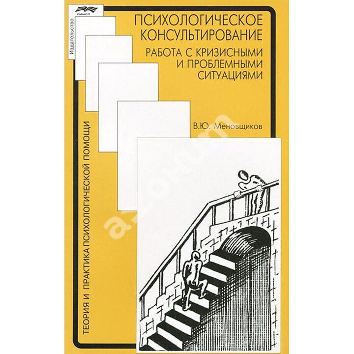Психологическое консультирование. Работа с кризисными и проблемными ситуациями - Виктор Меновщиков (978-5-89357-299-5)