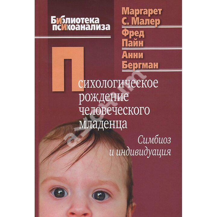 Психологическое рождение человеческого младенца. Симбиоз и индивидуация - Анни Бергман, Маргарет С. Малер, Фред Пайн (978-5-89353-333-0)