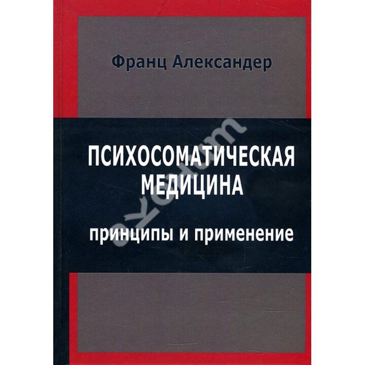Психосоматическая медицина. Принципы и применение - Франц Александер (978-5-88230-135-3)