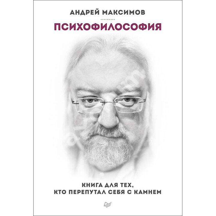Психофилософия. Книга для тех, кто перепутал себя с камнем - Андрей Максимов (978-5-496-00961-4)