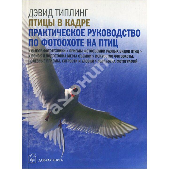 Птицы в кадре. Практическое руководство по фотоохоте на птиц - Дэвид Типлинг (978-5-98124-533-6)