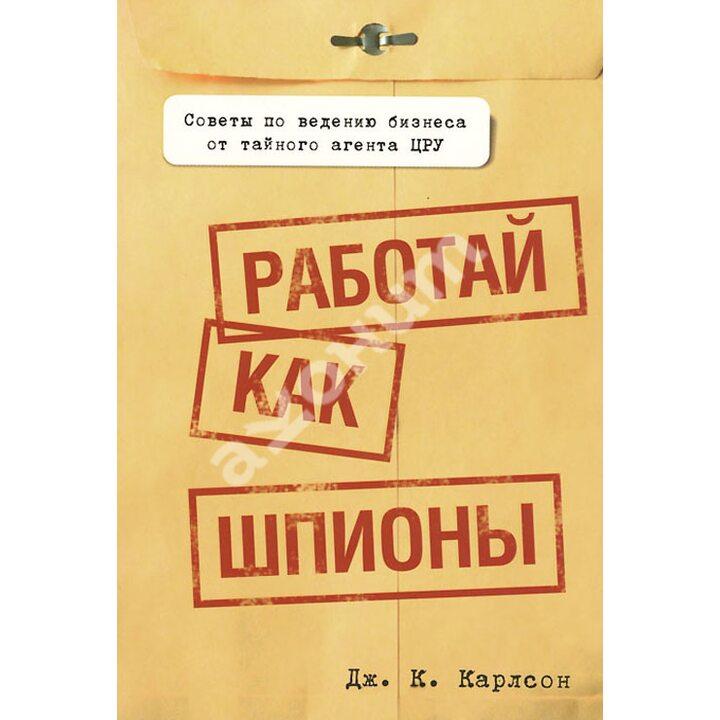 Работай как шпионы - Дж. К. Карлсон (978-985-15-1969-5)