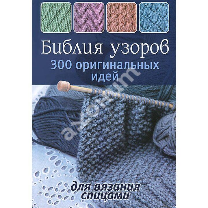 Библия узоров. 300 оригинальных идей для вязания спицами - (978-5-91906-381-0)