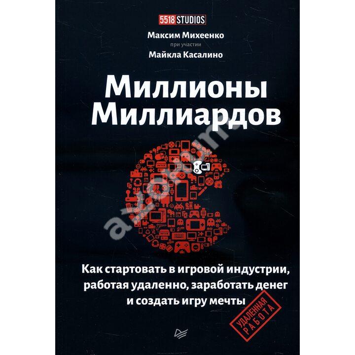 Миллионы миллиардов. Как стартовать в игровой индустрии, работая удаленно, заработать денег и создать игру своей мечты - Максим Михеенко (978-5-4461-1747-5)