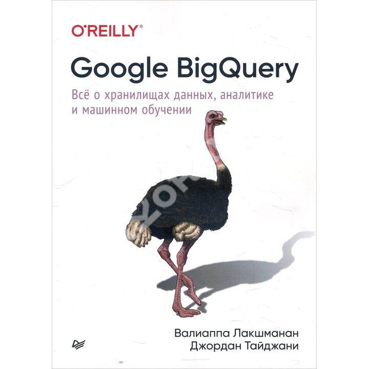 Google BigQuery. Всё о хранилищах данных, аналитике и машинном обучении - Валиаппа Лакшманан, Джордан Тайджани (978-5-4461-1707-9)