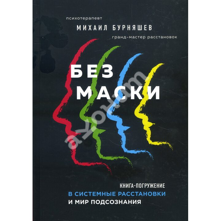 Без маски. Книга-погружение в системные расстановки и мир подсознания - Михаил Бурняшев (978-5-04-111540-1)