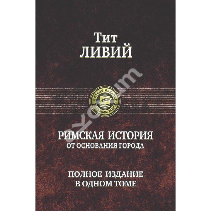 Римская история от основания города. Полное издание в одном томе - Тит Ливий (978-5-9922-1618-9)