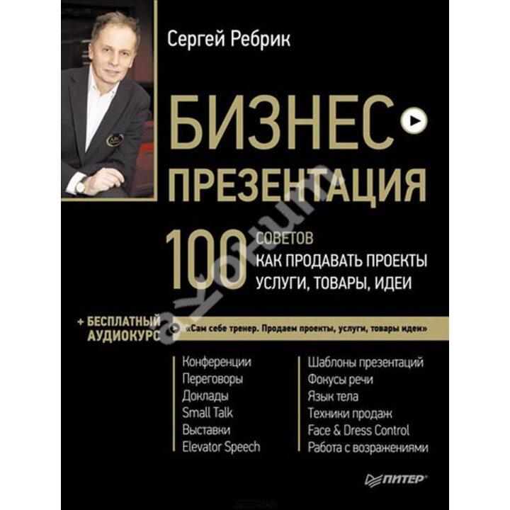 Бизнес-презентация. 100 советов, как продавать проекты, услуги, товары, идеи (+ аудиокурс) - Сергей Ребрик (978-5-496-00517-3)