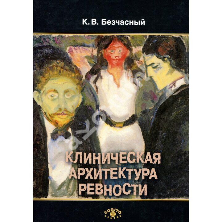 Клиническая архитектура ревности - Безчасный К. (978-5-89353-571-6)