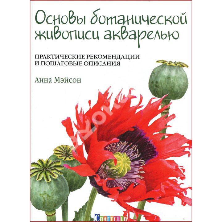 Основы ботанической живописи акварелью. Практические рекомендации и пошаговые описания - Анна Мэйсон (978-5-91906-694-1)