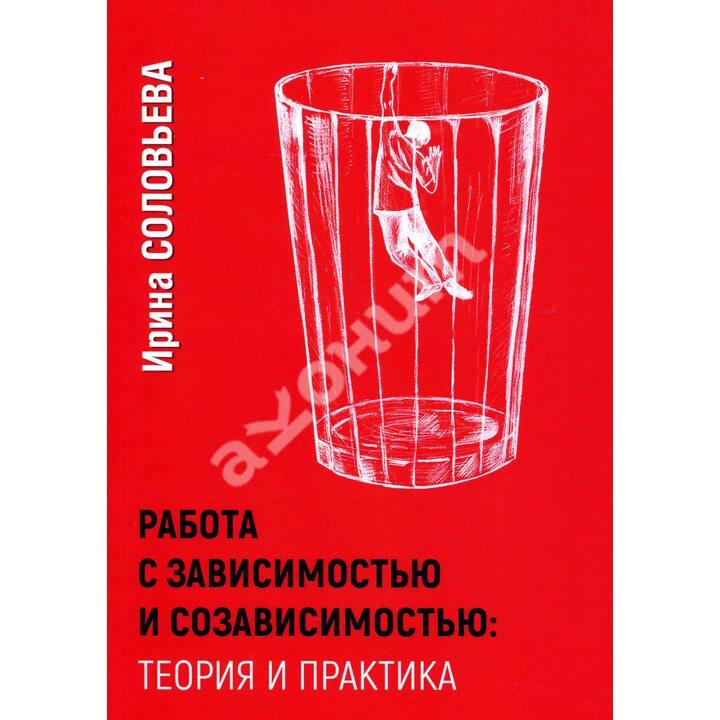 Работа с зависимостью и созависимостью - Ирина Соловьева (978-5-91160-103-4)