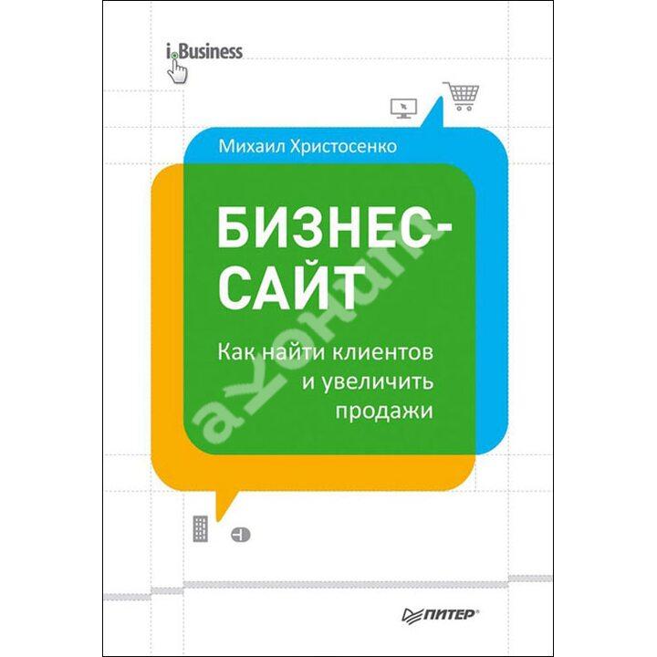 Бизнес-сайт. Как найти клиентов и увеличить продажи - Михаил Христосенко (978-5-496-00853-2)