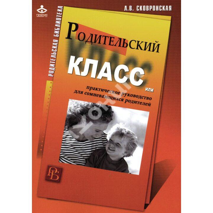 Родительский класс, или Практическое руководство для сомневающихся родителей - Лидия Сковронская (978-5-98563-314-6)