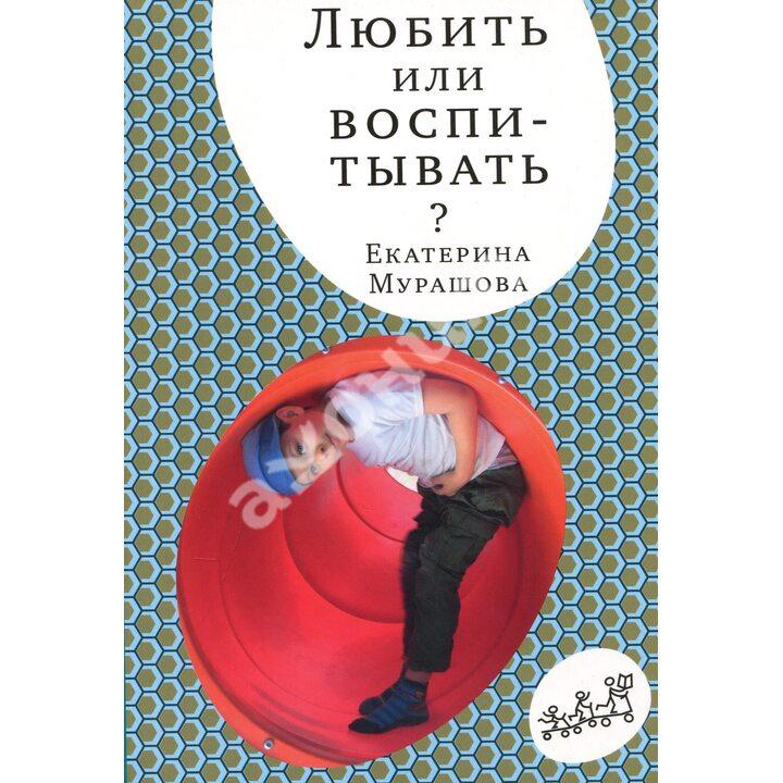 Любить или воспитывать? - Екатерина Мурашова (978-5-91759-947-2)