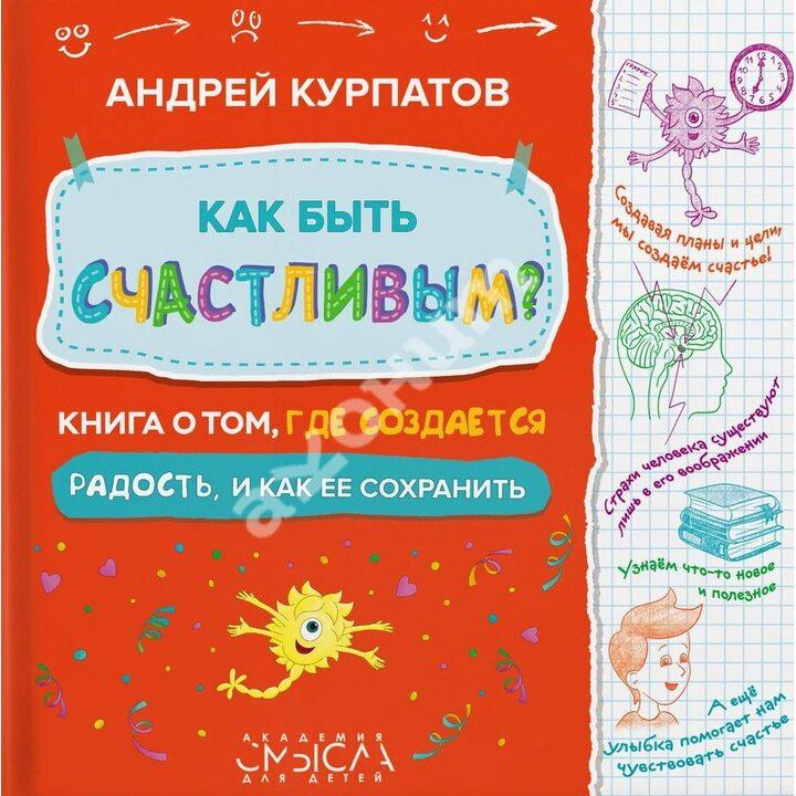 Как быть счастливым? Книга о том, где создается радость и как ее сохранить - Андрей Курпатов (978-5-6042781-5-4)