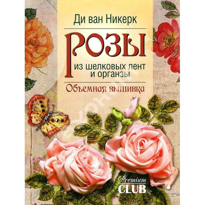 Розы из шелковых лент и органзы - Ди ван Никерк (978-5-91906-594-4)