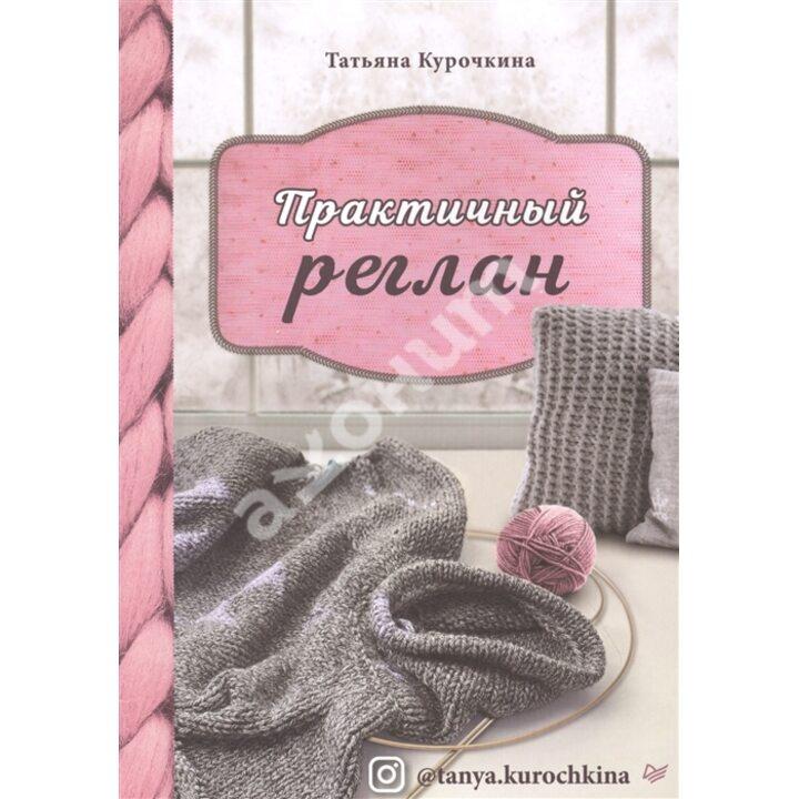 Практичный реглан. Универсальная техника бесшовного вязания на спицах - Татьяна Курочкина (978-5-00116-535-4)