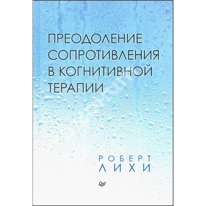 Преодоление сопротивления в когнитивной терапии - Роберт Лихи (978-5-4461-1630-0)