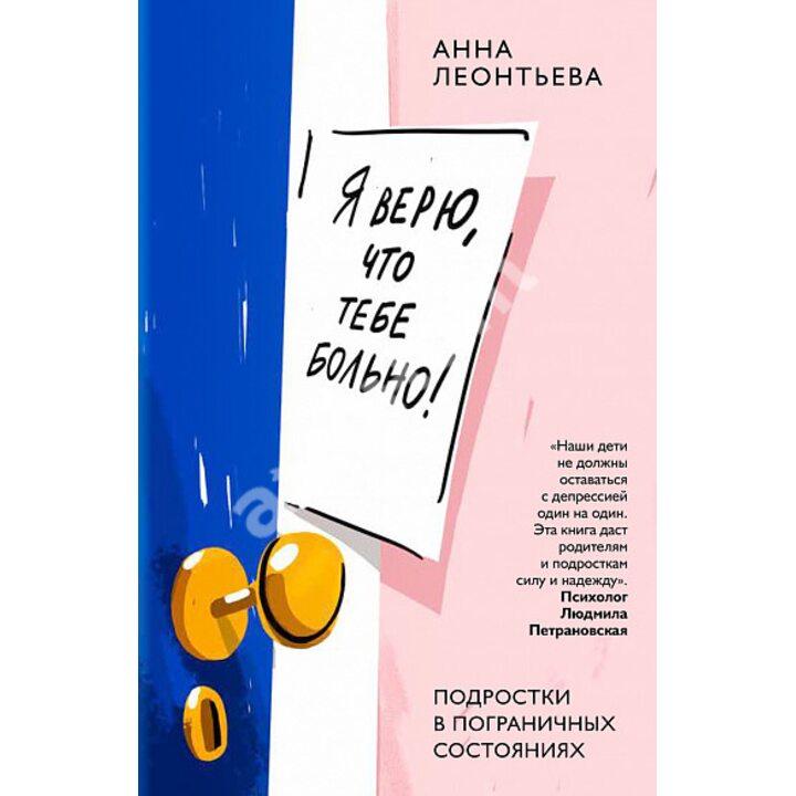 Я верю, что тебе больно! Подростки в пограничных состояниях - Анна Леонтьева (978-5-907307-02-5)