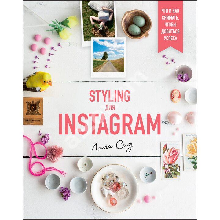 Styling для Instagram. Что и как снимать, чтобы добиться успеха - Лила Сид (978-5-389-15370-7)