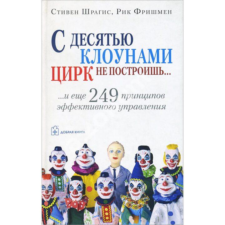 С десятью клоунами цирк не построишь - Рик Фришмен, Стивен Шрагис (978-5-98124-171-0)