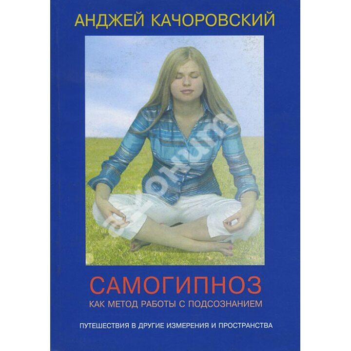 Самогипноз как метод работы с подсознанием - Анджей Качоровский (978-5-88230-282-4)