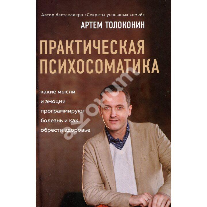 Практическая психосоматика. Какие эмоции и мысли программируют болезнь и как обрести здоровье - Артем Толоконин (978-966-993-491-8)