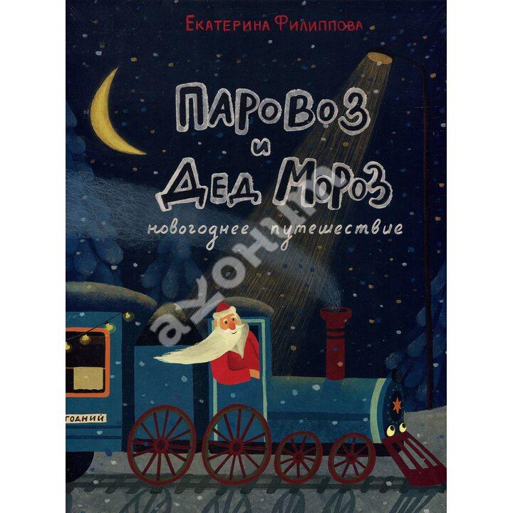 Паровоз и Дед Мороз. Новогоднее путешествие - Екатерина Филиппова (978-5-4335-0821-7)