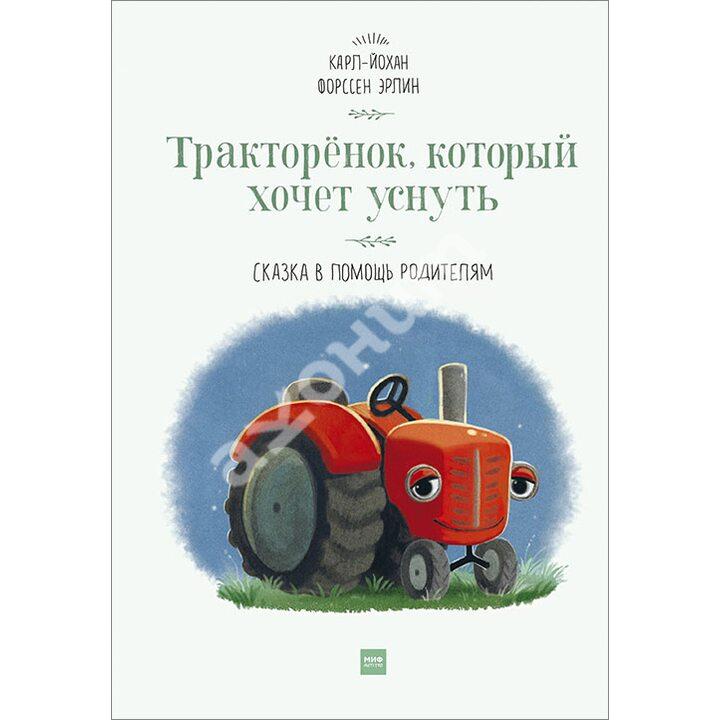 Тракторенок, который хочет уснуть. Сказка в помощь родителям - Карл-Йохан Форссен Эрлин (978-5-00117-764-7)
