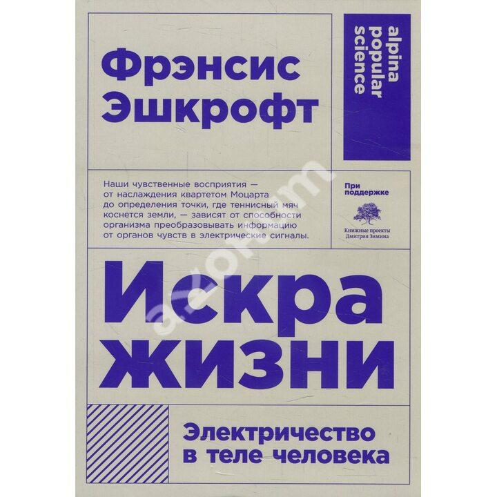 Искра жизни. Электричество в теле человека - Фрэнсис Эшкрофт (978-5-00139-226-2)