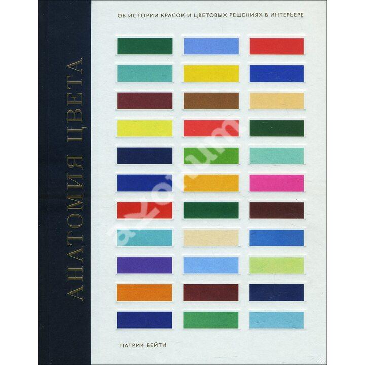 Анатомия цвета. Об истории красок и цветовых решениях в интерьере - Патрик Бейти (978-5-00146-326-9)
