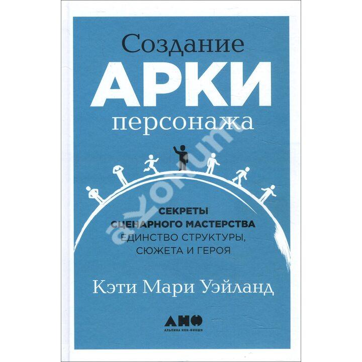 Создание арки персонажа. Секреты сценарного мастерства: единство структуры, сюжета и героя - Кэти Мари Уэйланд (978-5-00139-278-1)