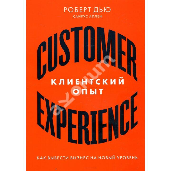 Клиентский опыт. Как вывести бизнес на новый уровень - Роберт Дью, Сайрус Аллен (978-5-9614-2404-1)