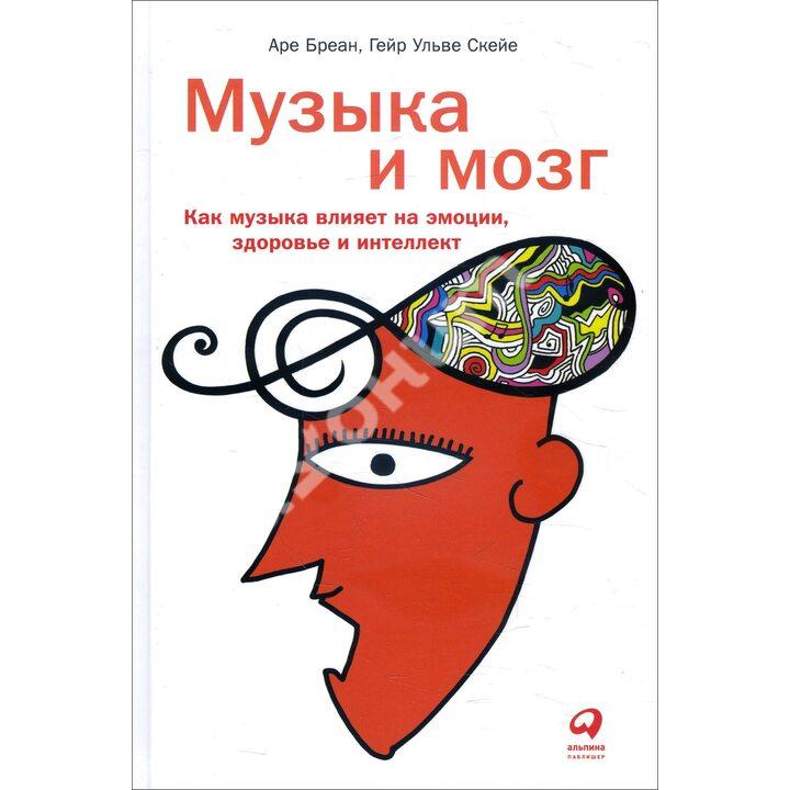 Музыка и мозг. Как музыка влияет на эмоции, здоровье и интеллект - Аре Бреан, Гейр Ульве Скейе (978-5-9614-2536-9)
