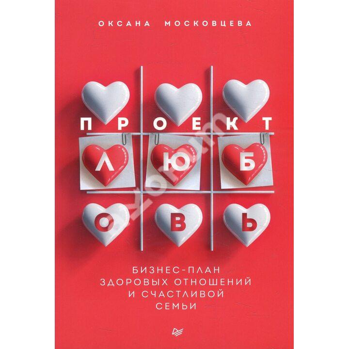 Проект «Любовь». Бизнес-план здоровых отношений и счастливой семьи - Оксана Московцева (978-5-4461-1775-8)