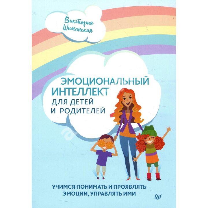 Эмоциональный интеллект для детей и родителей. Учимся понимать и проявлять эмоции, управлять ими - Виктория Шиманская (978-5-00116-575-0)