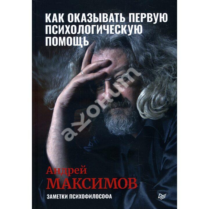 Как оказывать первую психологическую помощь. Заметки психофилософа - Андрей Максимов (978-5-4461-1482-5)